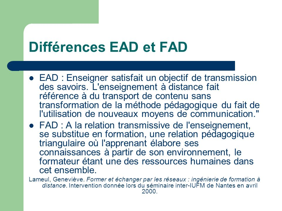 Différences EAD et FAD EAD : Enseigner satisfait un objectif de transmission des savoirs. L'enseignement à distance fait référence à du transport de c