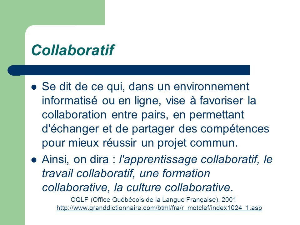 Collaboratif Se dit de ce qui, dans un environnement informatisé ou en ligne, vise à favoriser la collaboration entre pairs, en permettant d'échanger