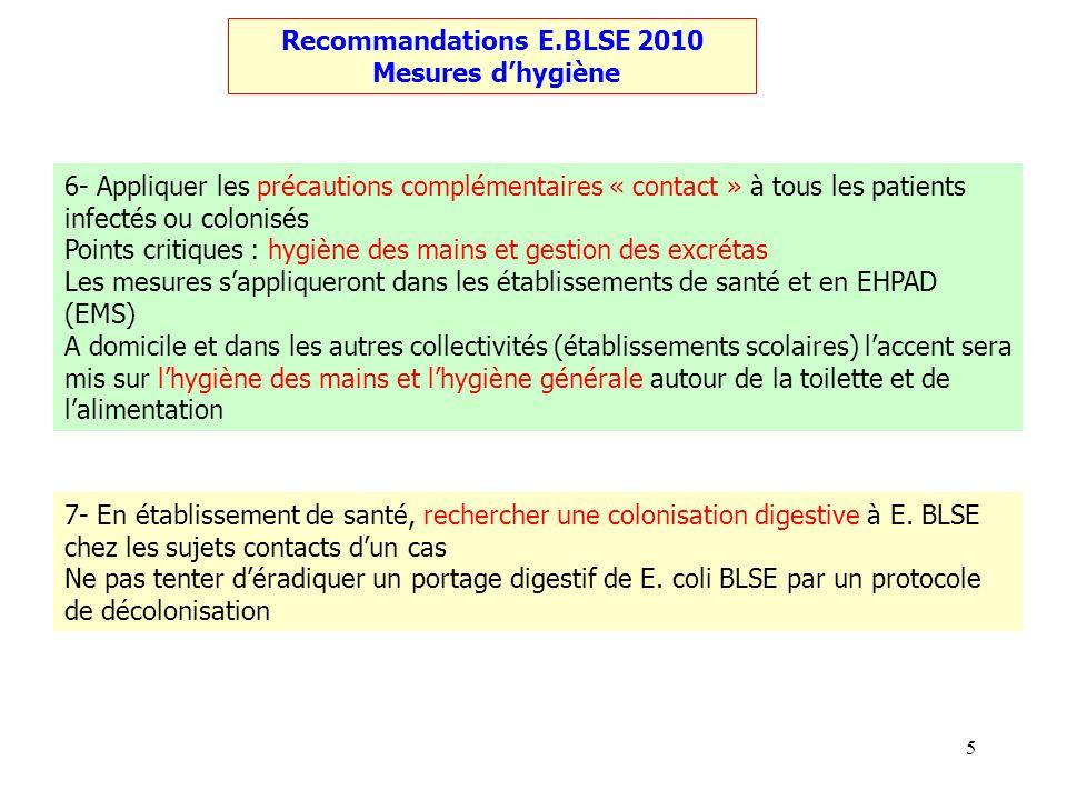 5 Recommandations E.BLSE 2010 Mesures dhygiène 6- Appliquer les précautions complémentaires « contact » à tous les patients infectés ou colonisés Poin