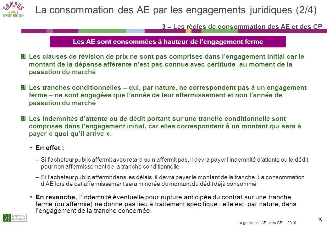 La gestion en AE et en CP – 2010 15 Le principe général est de consommer les AE à hauteur de lengagement ferme : c'est-à-dire ce qui est financièremen