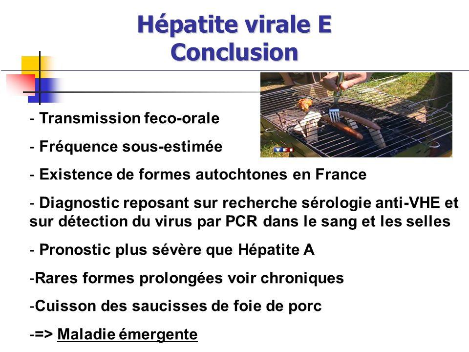 Hépatite virale E Conclusion - Transmission feco-orale - Fréquence sous-estimée - Existence de formes autochtones en France - Diagnostic reposant sur