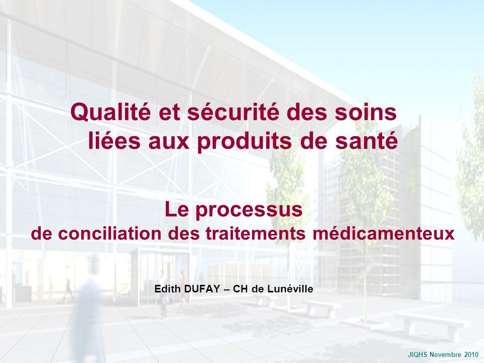 JIQHS Novembre 2010 Qualité et sécurité des soins liées aux produits de santé Le processus de conciliation des traitements médicamenteux Edith DUFAY –