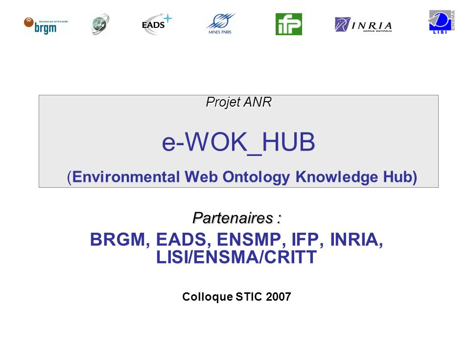 Projet ANR Projet ANR e-WOK_HUB (Environmental Web Ontology Knowledge Hub) Partenaires : BRGM, EADS, ENSMP, IFP, INRIA, LISI/ENSMA/CRITT Colloque STIC 2007