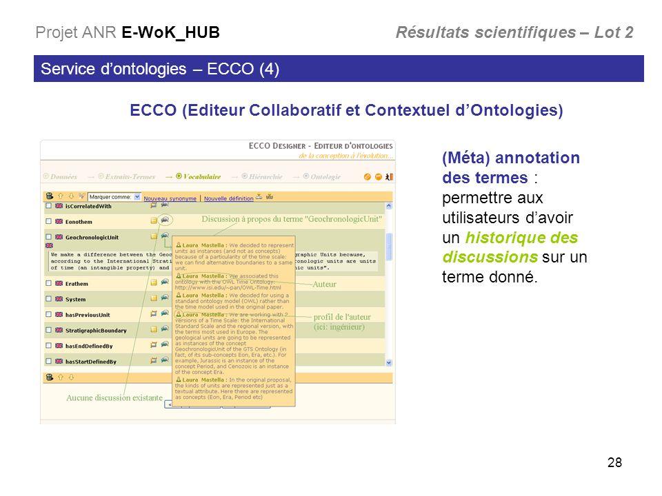 28 Service dontologies – ECCO (4) Projet ANR E-WoK_HUB Résultats scientifiques – Lot 2 ECCO (Editeur Collaboratif et Contextuel dOntologies) (Méta) annotation des termes : permettre aux utilisateurs davoir un historique des discussions sur un terme donné.