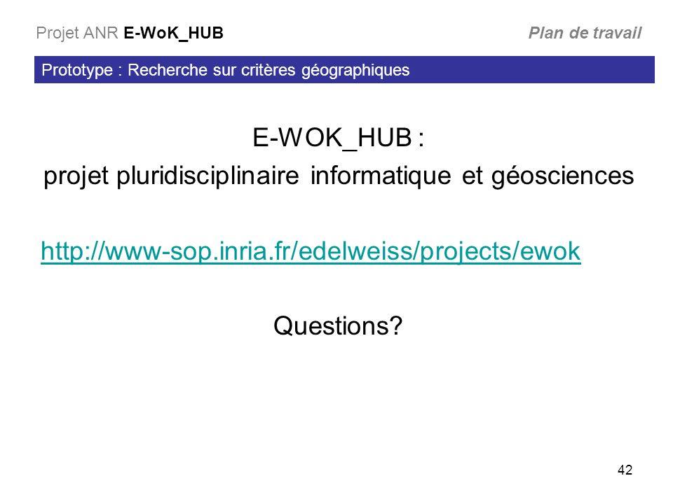 42 Prototype : Recherche sur critères géographiques Projet ANR E-WoK_HUB Plan de travail E-WOK_HUB : projet pluridisciplinaire informatique et géosciences http://www-sop.inria.fr/edelweiss/projects/ewok Questions?