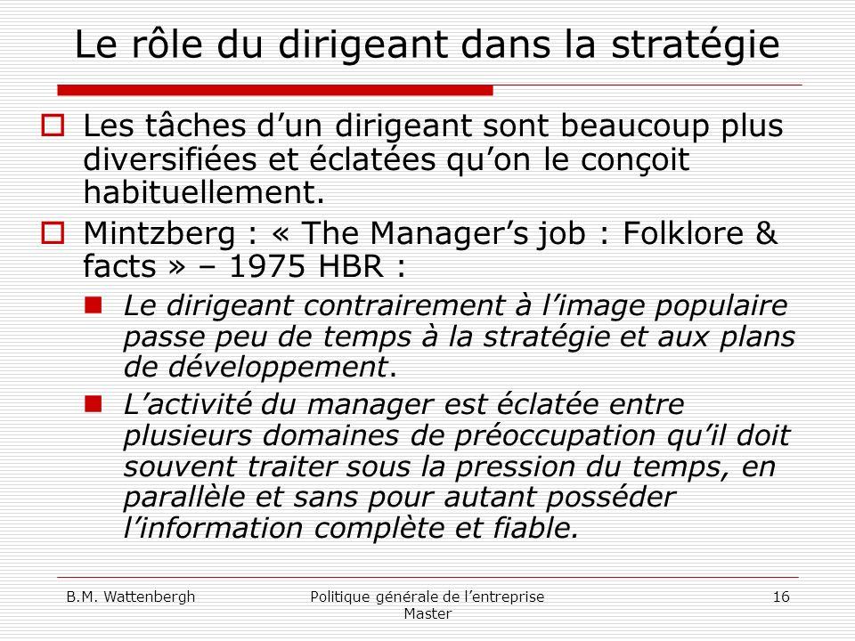 B.M. WattenberghPolitique générale de lentreprise Master 16 Le rôle du dirigeant dans la stratégie Les tâches dun dirigeant sont beaucoup plus diversi