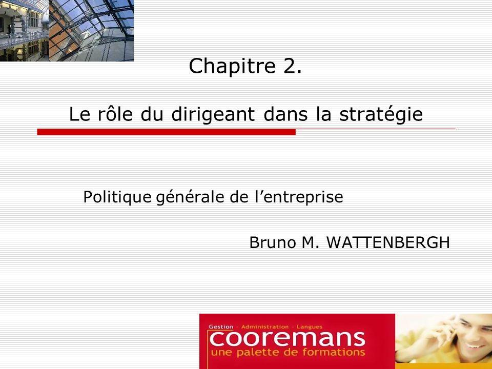 Chapitre 2. Le rôle du dirigeant dans la stratégie Politique générale de lentreprise Bruno M. WATTENBERGH