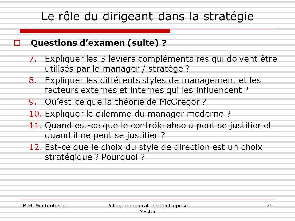 B.M. WattenberghPolitique générale de lentreprise Master 26 Le rôle du dirigeant dans la stratégie Questions dexamen (suite) ? 7.Expliquer les 3 levie