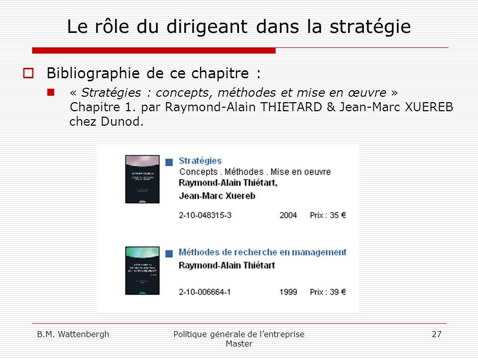 B.M. WattenberghPolitique générale de lentreprise Master 27 Le rôle du dirigeant dans la stratégie Bibliographie de ce chapitre : « Stratégies : conce