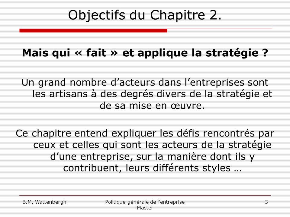 B.M. WattenberghPolitique générale de lentreprise Master 3 Objectifs du Chapitre 2. Mais qui « fait » et applique la stratégie ? Un grand nombre dacte