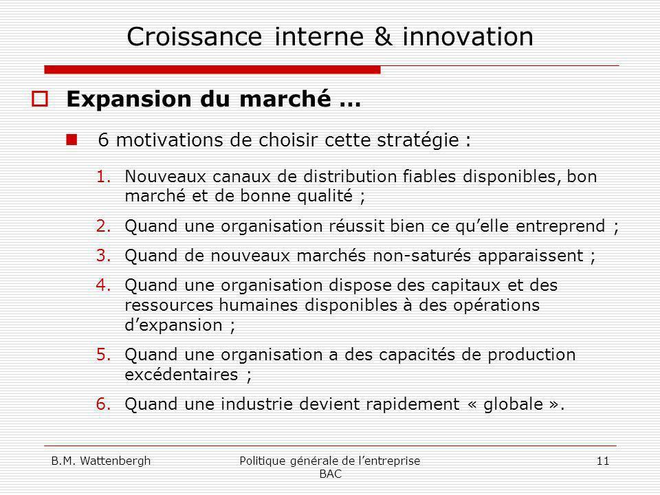 B.M. WattenberghPolitique générale de lentreprise BAC 11 Croissance interne & innovation Expansion du marché … 6 motivations de choisir cette stratégi