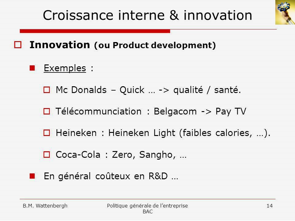 B.M. WattenberghPolitique générale de lentreprise BAC 14 Croissance interne & innovation Innovation (ou Product development) Exemples : Mc Donalds – Q