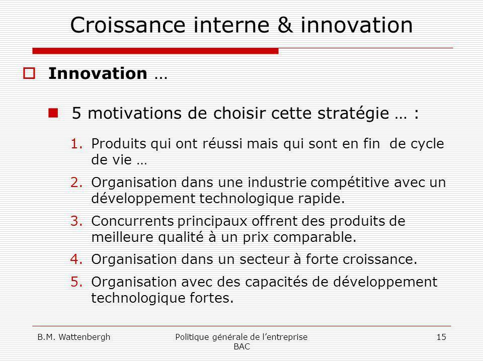 B.M. WattenberghPolitique générale de lentreprise BAC 15 Croissance interne & innovation Innovation … 5 motivations de choisir cette stratégie … : 1.P
