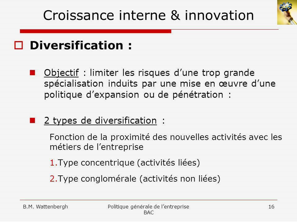 B.M. WattenberghPolitique générale de lentreprise BAC 16 Croissance interne & innovation Diversification : Objectif : limiter les risques dune trop gr
