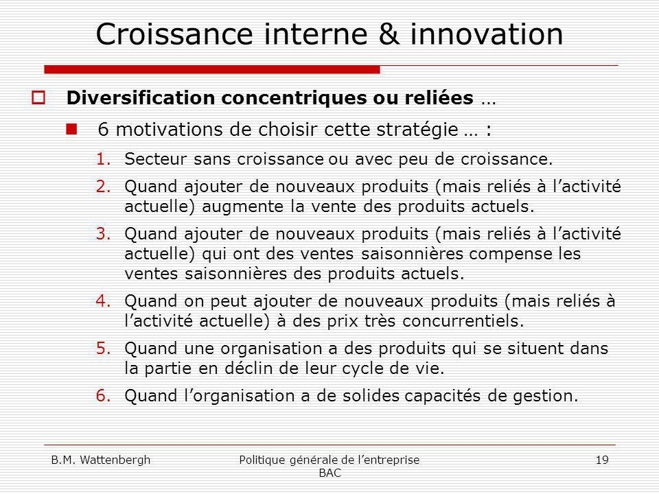 B.M. WattenberghPolitique générale de lentreprise BAC 19 Croissance interne & innovation Diversification concentriques ou reliées … 6 motivations de c