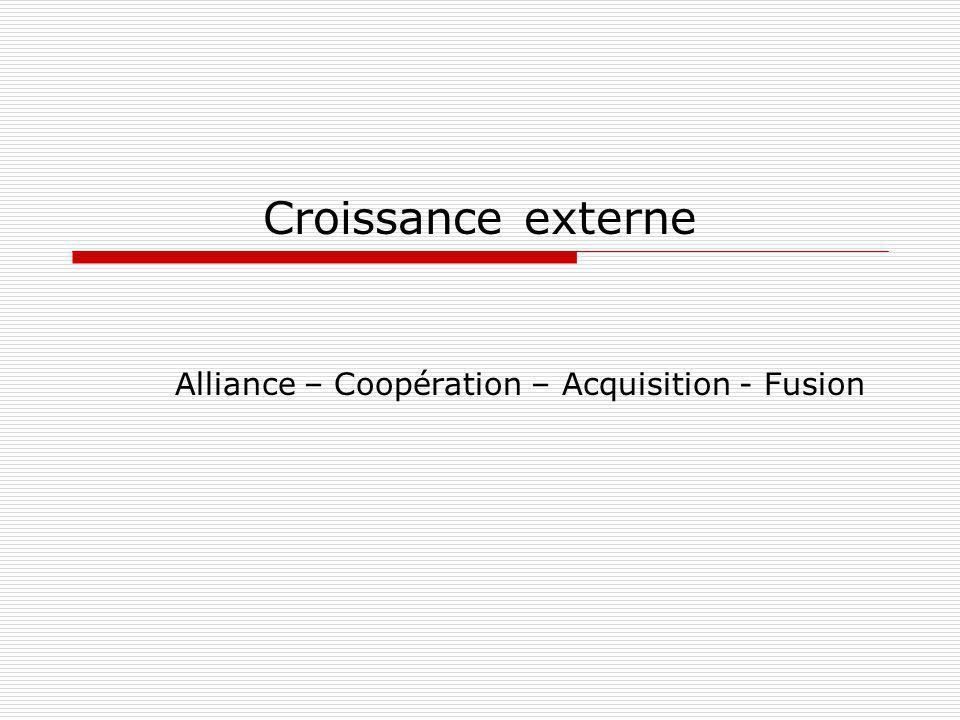Croissance externe Alliance – Coopération – Acquisition - Fusion