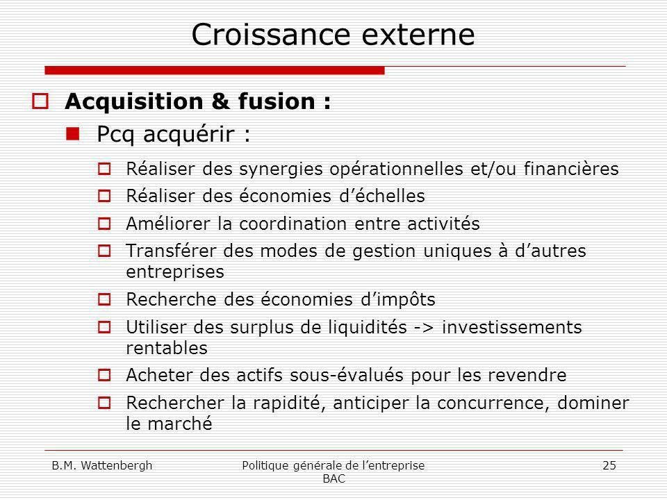 B.M. WattenberghPolitique générale de lentreprise BAC 25 Croissance externe Acquisition & fusion : Pcq acquérir : Réaliser des synergies opérationnell