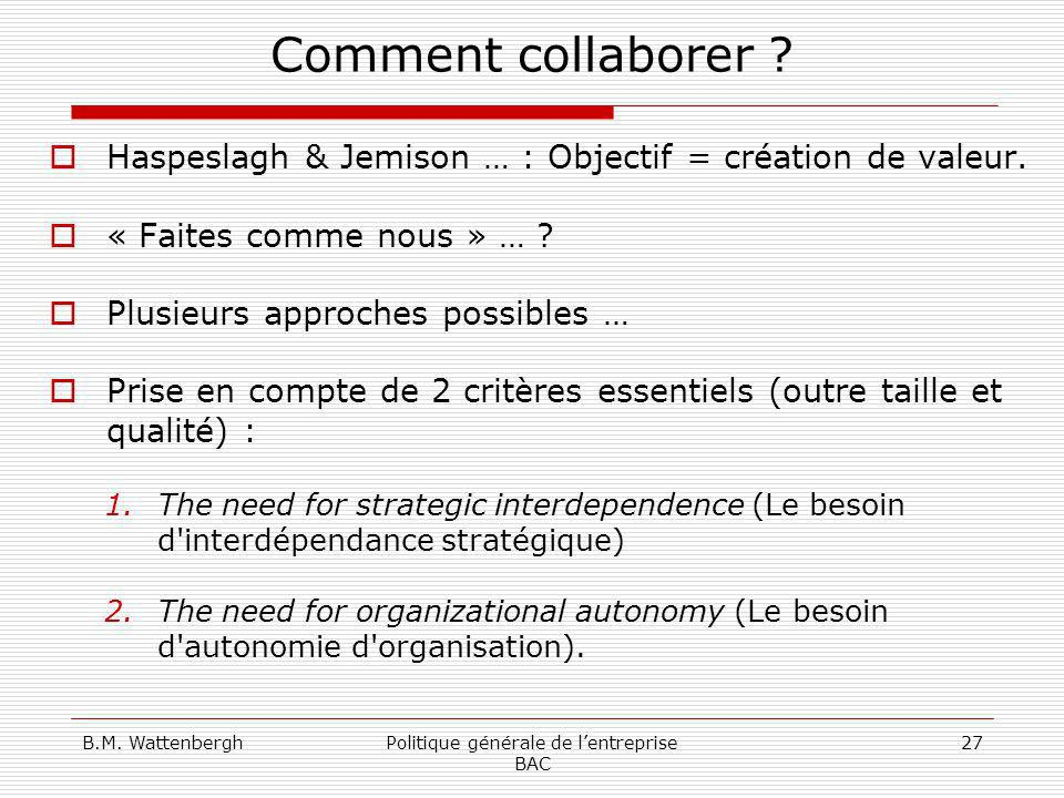 B.M. WattenberghPolitique générale de lentreprise BAC 27 Comment collaborer ? Haspeslagh & Jemison … : Objectif = création de valeur. « Faites comme n