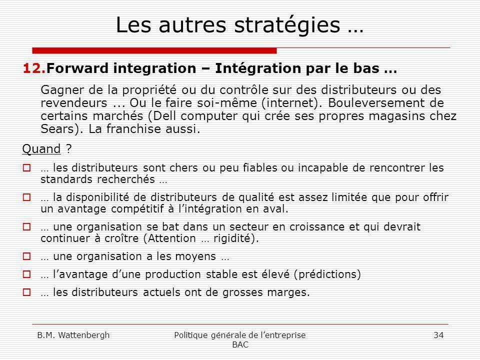 B.M. WattenberghPolitique générale de lentreprise BAC 34 Les autres stratégies … 12.Forward integration – Intégration par le bas … Gagner de la propri