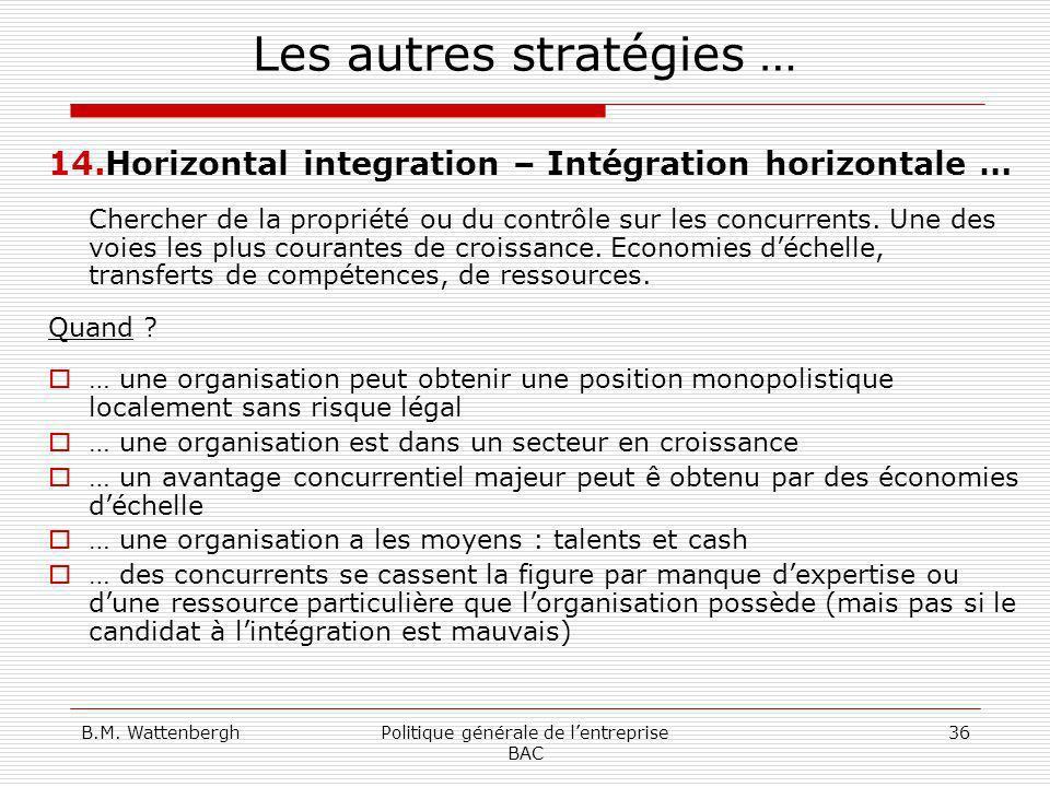 B.M. WattenberghPolitique générale de lentreprise BAC 36 Les autres stratégies … 14.Horizontal integration – Intégration horizontale … Chercher de la