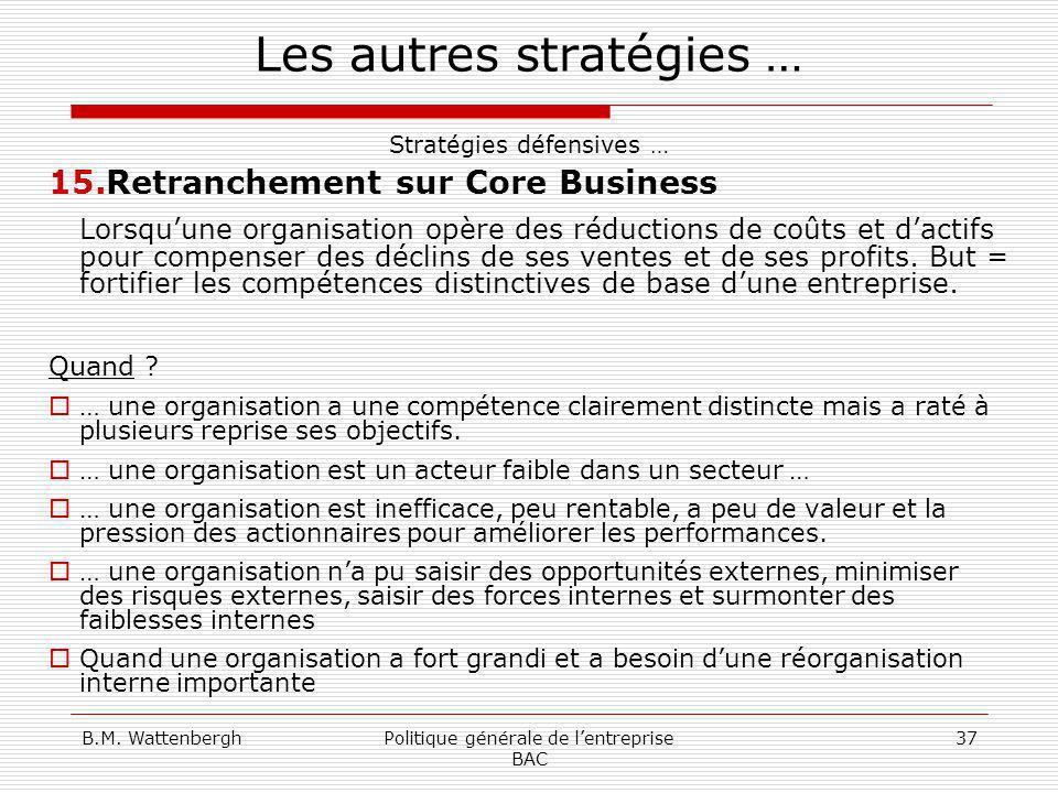 B.M. WattenberghPolitique générale de lentreprise BAC 37 Les autres stratégies … Stratégies défensives … 15.Retranchement sur Core Business Lorsquune