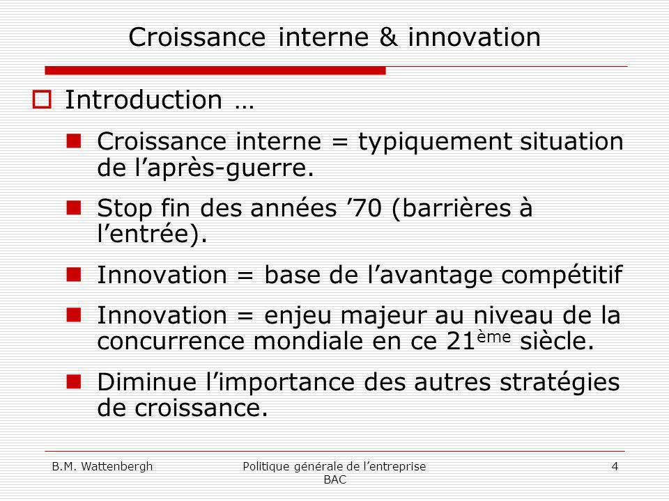 B.M. WattenberghPolitique générale de lentreprise BAC 4 Croissance interne & innovation Introduction … Croissance interne = typiquement situation de l