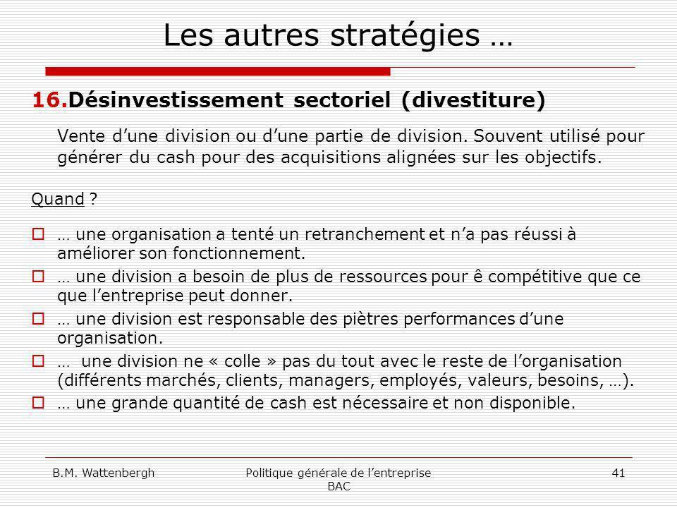 B.M. WattenberghPolitique générale de lentreprise BAC 41 Les autres stratégies … 16.Désinvestissement sectoriel (divestiture) Vente dune division ou d