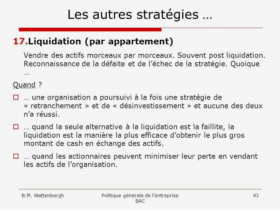 B.M. WattenberghPolitique générale de lentreprise BAC 43 Les autres stratégies … 17.Liquidation (par appartement) Vendre des actifs morceaux par morce