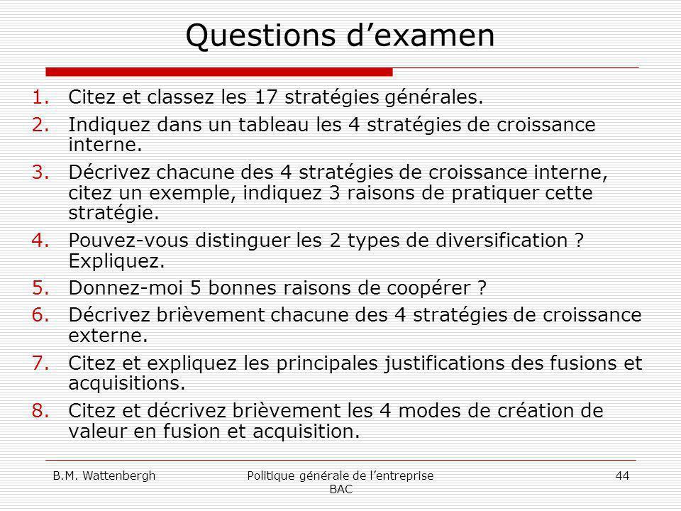 B.M. WattenberghPolitique générale de lentreprise BAC 44 Questions dexamen 1.Citez et classez les 17 stratégies générales. 2.Indiquez dans un tableau