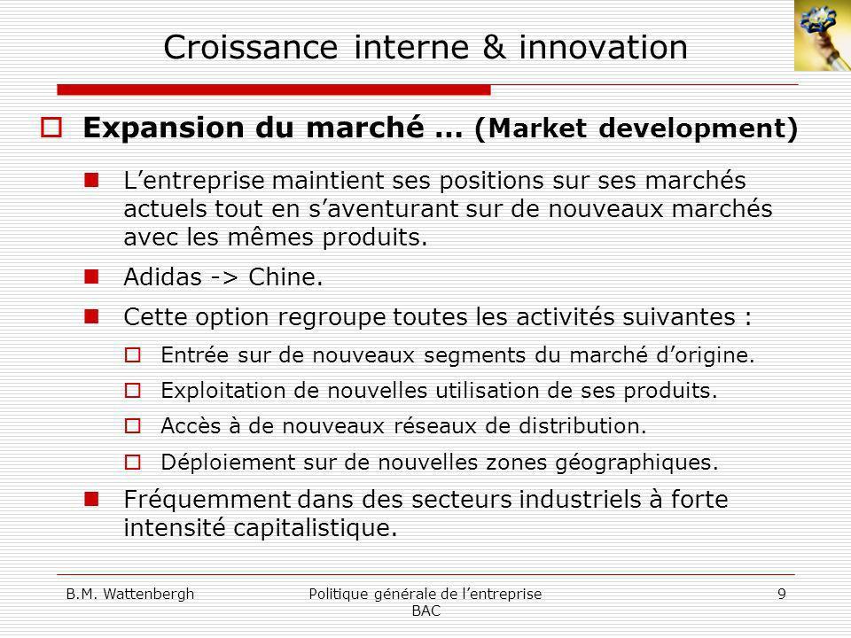 B.M. WattenberghPolitique générale de lentreprise BAC 9 Croissance interne & innovation Expansion du marché … (Market development) Lentreprise maintie