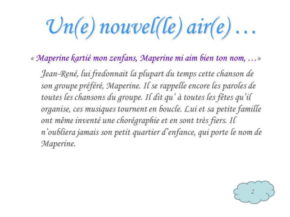 Un(e) nouvel(le) air(e) … « Maperine kartié mon zenfans, Maperine mi aim bien ton nom, …» J ean-René, lui fredonnait la plupart du temps cette chanson