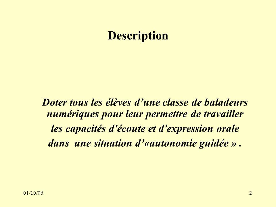 01/10/062 Description Doter tous les élèves dune classe de baladeurs numériques pour leur permettre de travailler les capacités d écoute et d expression orale dans une situation d«autonomie guidée ».