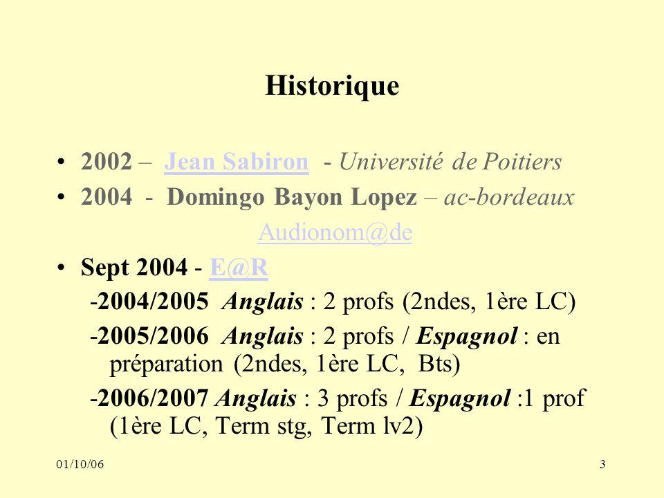 01/10/063 Historique 2002 – Jean Sabiron - Université de PoitiersJean Sabiron 2004 - Domingo Bayon Lopez – ac-bordeaux Audionom@de Sept 2004 - E@RE@R -2004/2005 Anglais : 2 profs (2ndes, 1ère LC) -2005/2006 Anglais : 2 profs / Espagnol : en préparation (2ndes, 1ère LC, Bts) -2006/2007 Anglais : 3 profs / Espagnol :1 prof (1ère LC, Term stg, Term lv2)