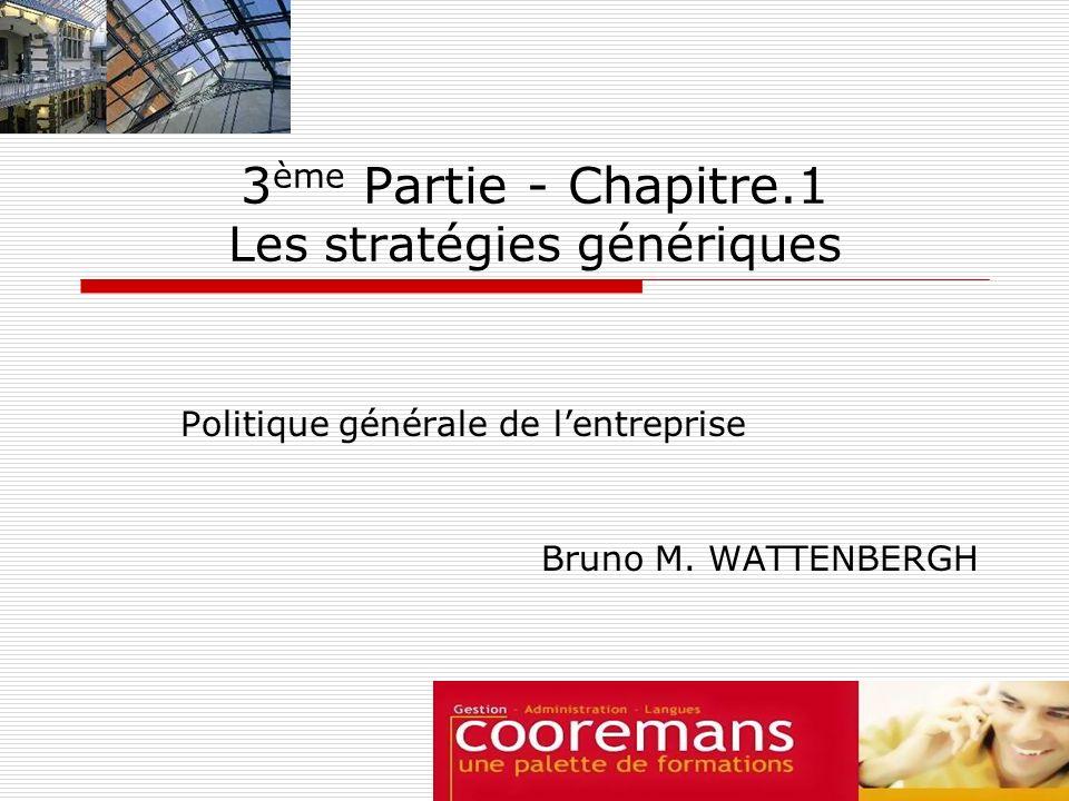 3 ème Partie - Chapitre.1 Les stratégies génériques Politique générale de lentreprise Bruno M. WATTENBERGH
