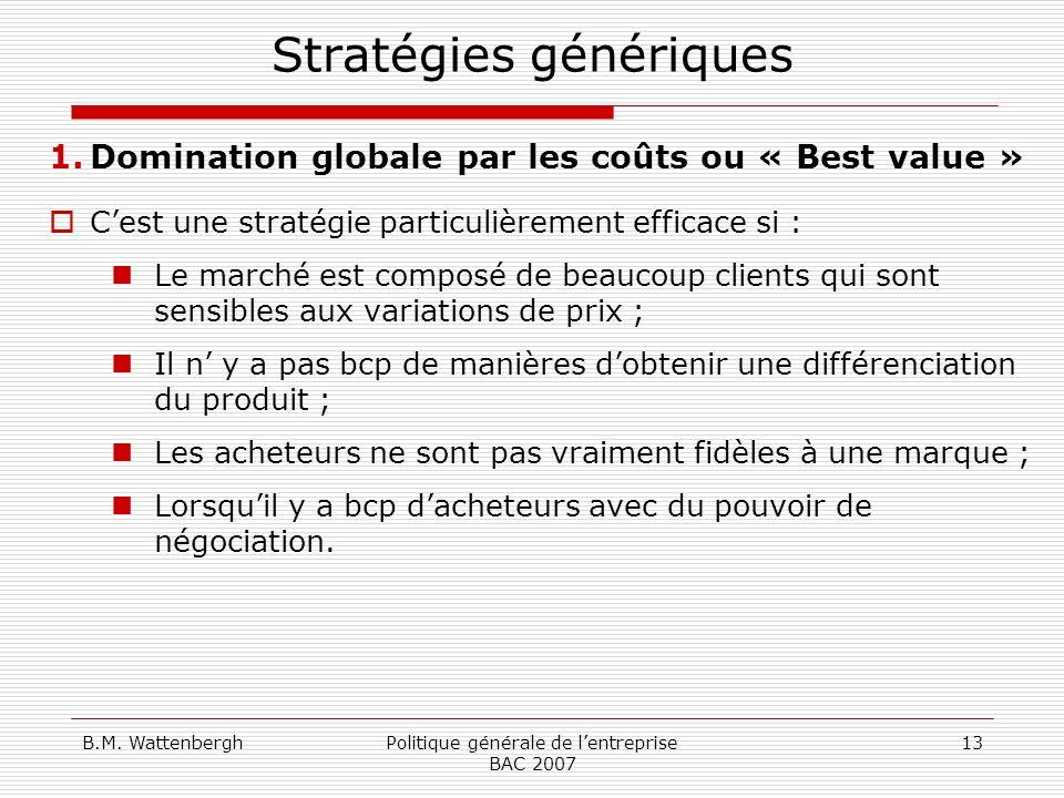 B.M. WattenberghPolitique générale de lentreprise BAC 2007 13 Stratégies génériques 1.Domination globale par les coûts ou « Best value » Cest une stra