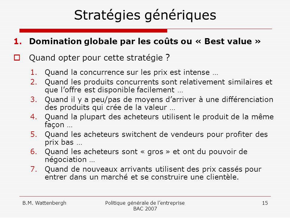 B.M. WattenberghPolitique générale de lentreprise BAC 2007 15 Stratégies génériques 1.Domination globale par les coûts ou « Best value » Quand opter p