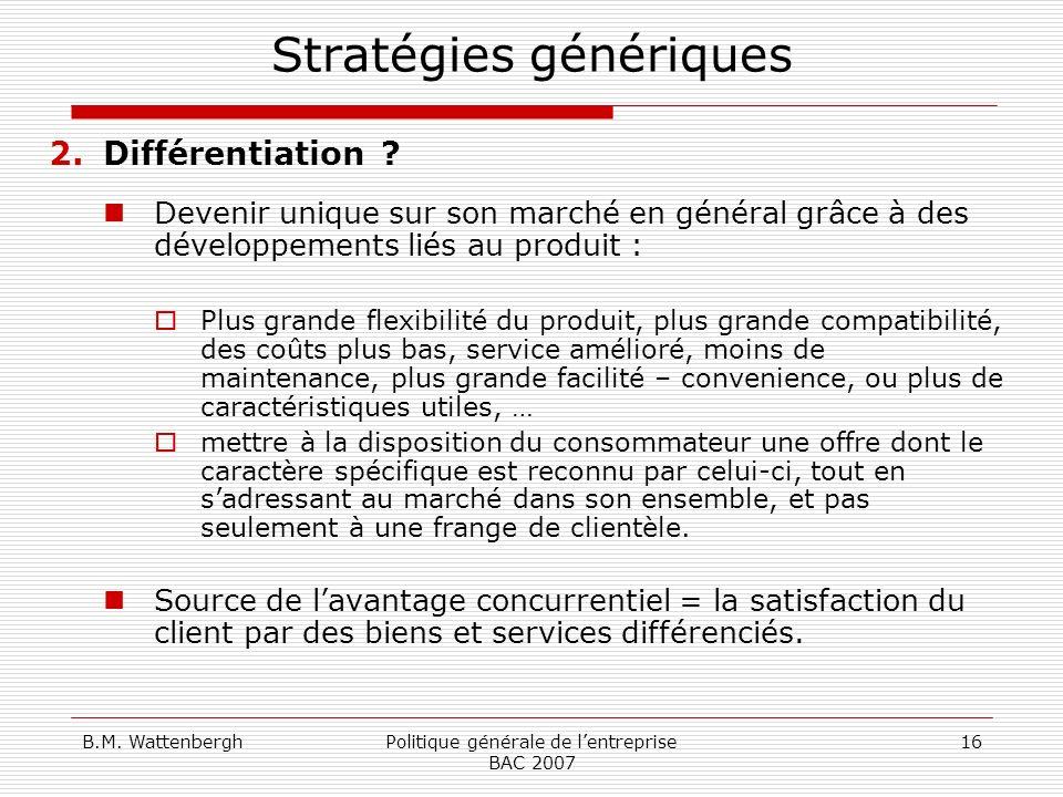 B.M. WattenberghPolitique générale de lentreprise BAC 2007 16 Stratégies génériques 2.Différentiation ? Devenir unique sur son marché en général grâce