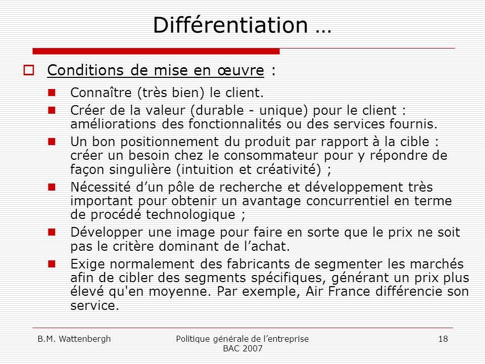 B.M. WattenberghPolitique générale de lentreprise BAC 2007 18 Différentiation … Conditions de mise en œuvre : Connaître (très bien) le client. Créer d