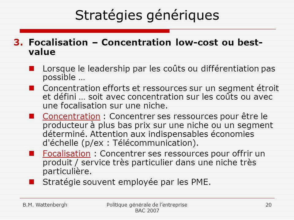 B.M. WattenberghPolitique générale de lentreprise BAC 2007 20 Stratégies génériques 3.Focalisation – Concentration low-cost ou best- value Lorsque le