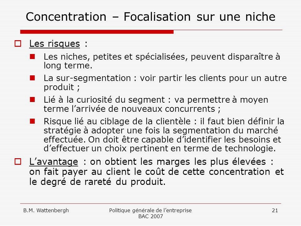 B.M. WattenberghPolitique générale de lentreprise BAC 2007 21 Concentration – Focalisation sur une niche Les risques : Les niches, petites et spéciali