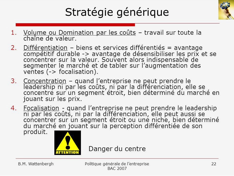 B.M. WattenberghPolitique générale de lentreprise BAC 2007 22 Stratégie générique 1.Volume ou Domination par les coûts – travail sur toute la chaîne d