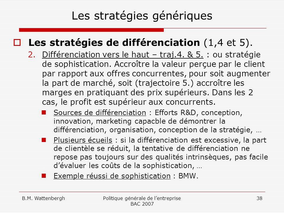 B.M. WattenberghPolitique générale de lentreprise BAC 2007 38 Les stratégies génériques Les stratégies de différenciation (1,4 et 5). 2.Différenciatio