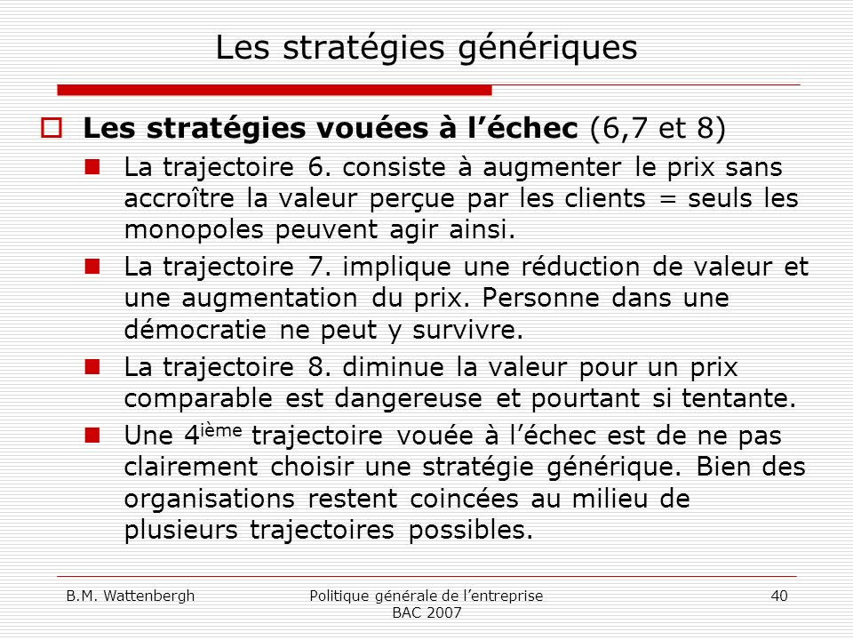 B.M. WattenberghPolitique générale de lentreprise BAC 2007 40 Les stratégies génériques Les stratégies vouées à léchec (6,7 et 8) La trajectoire 6. co
