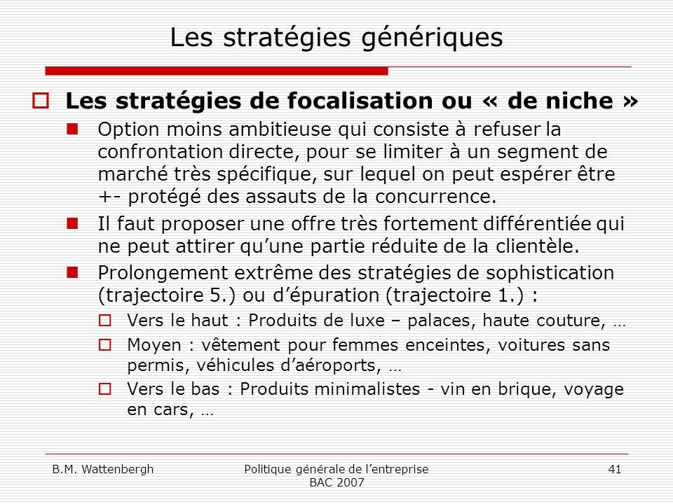 B.M. WattenberghPolitique générale de lentreprise BAC 2007 41 Les stratégies génériques Les stratégies de focalisation ou « de niche » Option moins am