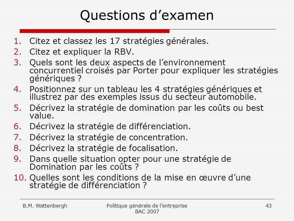 B.M. WattenberghPolitique générale de lentreprise BAC 2007 43 Questions dexamen 1.Citez et classez les 17 stratégies générales. 2.Citez et expliquer l