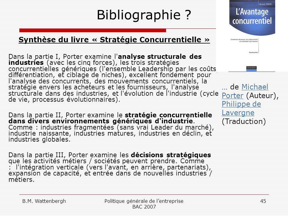 B.M. WattenberghPolitique générale de lentreprise BAC 2007 45 Bibliographie ? Synthèse du livre « Stratégie Concurrentielle » Dans la partie I, Porter