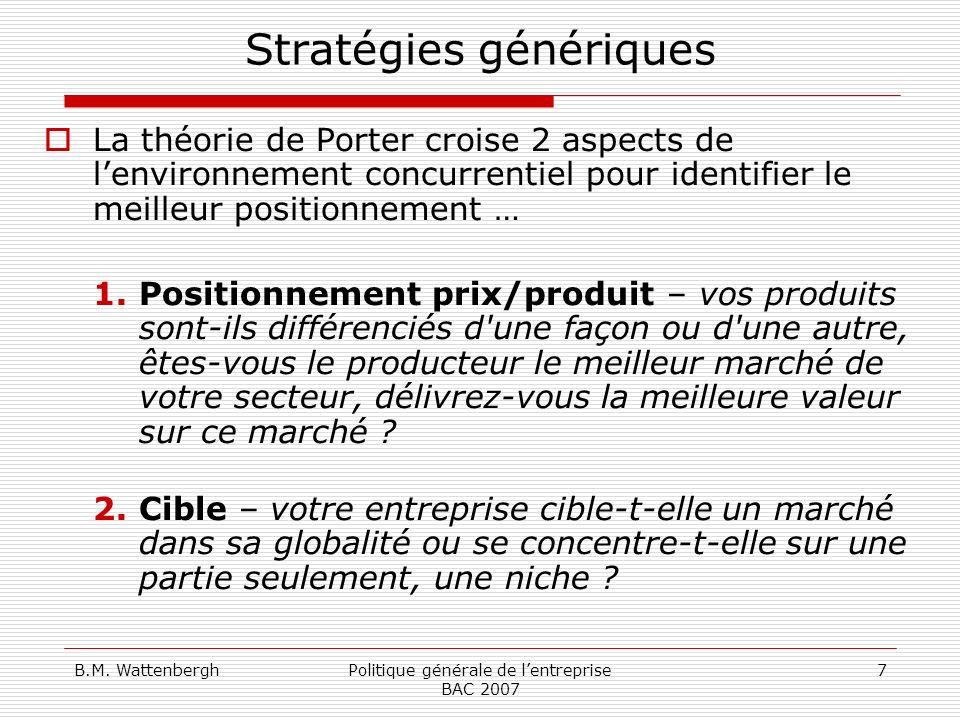 B.M. WattenberghPolitique générale de lentreprise BAC 2007 7 Stratégies génériques La théorie de Porter croise 2 aspects de lenvironnement concurrenti