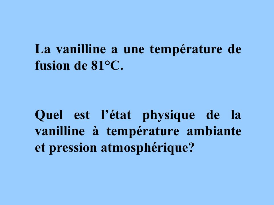 La vanilline a une température de fusion de 81°C. Quel est létat physique de la vanilline à température ambiante et pression atmosphérique?