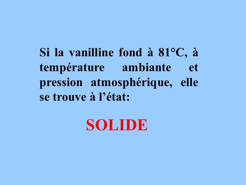 Si la vanilline fond à 81°C, à température ambiante et pression atmosphérique, elle se trouve à létat: SOLIDE