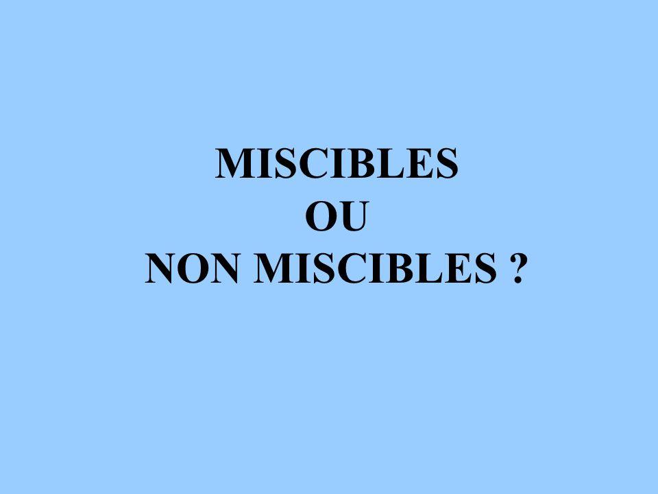 MISCIBLES OU NON MISCIBLES ?